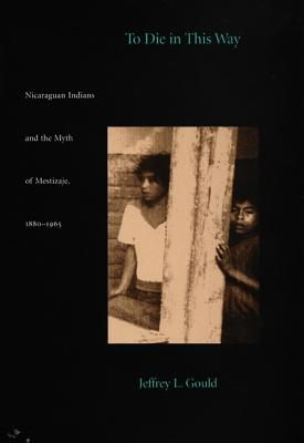 Image for To Die in this Way: Nicaraguan Indians and the Myth of Mestizaje, 1880-1965