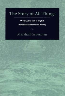 Image for The Story of All Things: Writing the Self in English Renaissance Narrative Poetry (Post-Contemporary Interventions)