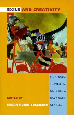 Exile and Creativity: Signposts, Travelers, Outsiders, Backward Glances, Suleiman, Susan Rubin (ed.)