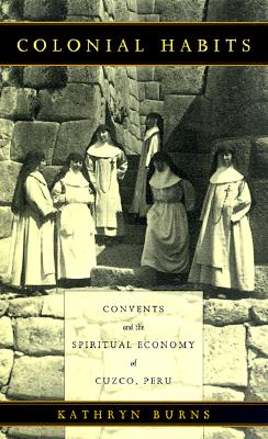 Colonial Habits: Convents and the Spiritual Economy of Cuzco, Peru, BURNS, Kathryn