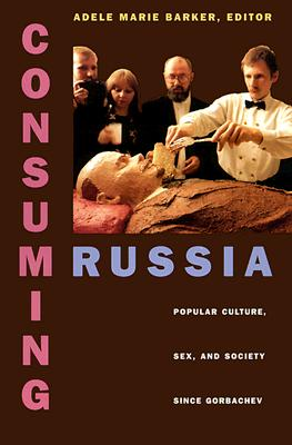 Image for Consuming Russia: Popular Culture, Sex, and Society since Gorbachev