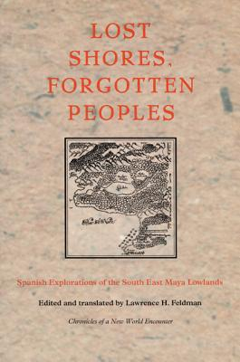 Image for Lost Shores, Forgotten Peoples: Spanish Explorations of the South East Maya Lowlands (Latin America in Translation)