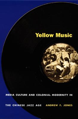 Image for Yellow Music: Media Culture and Colonial Modernity in the Chinese Jazz Age