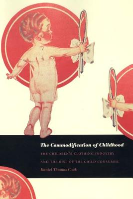 The Commodification of Childhood: The Children's Clothing Industry and the Rise of the Child Consumer, Cook, Daniel Thomas