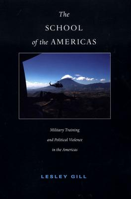 The School of the Americas: Military Training and Political Violence in the Americas (American Encounters/Global Interactions), Gill, Lesley
