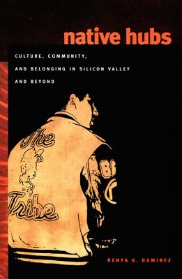 Native Hubs: Culture, Community, and Belonging in Silicon Valley and Beyond, Ramirez, Renya K.