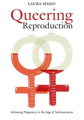 Image for Queering Reproduction: Achieving Pregnancy in the Age of Technoscience