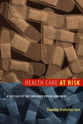 Health Care at Risk: A Critique of the Consumer-Driven Movement, Jost, Timothy