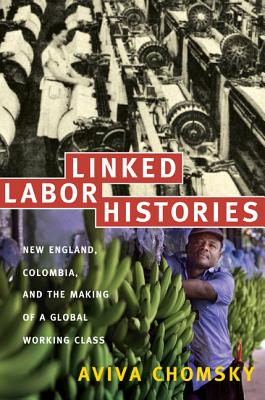 Linked Labor Histories: New England, Colombia, and the Making of a Global Working Class (American Encounters/Global Interactions), Chomsky, Aviva