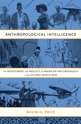 Anthropological Intelligence: The Deployment and Neglect of American Anthropology in the Second World War, Price, David H.