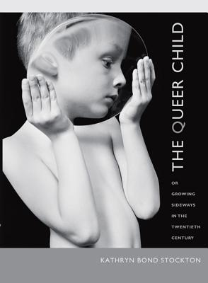 The Queer Child, or Growing Sideways in the Twentieth Century (Series Q), Stockton, Kathryn Bond