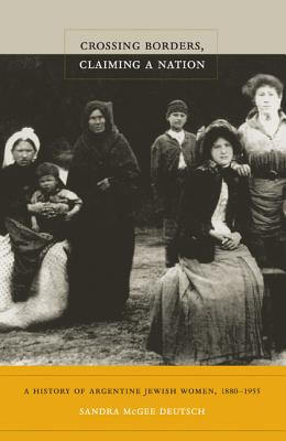 Image for Crossing Borders, Claiming a Nation: A History of Argentine Jewish Women, 1880-1955