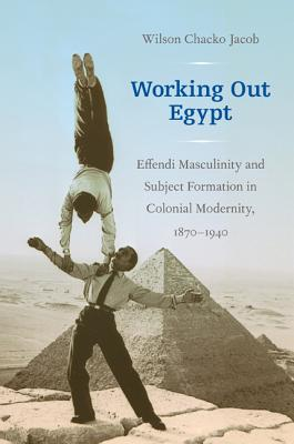 Image for Working Out Egypt: Effendi Masculinity and Subject Formation in Colonial Modernity, 1870-1940