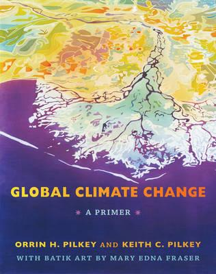 Global Climate Change : A Primer, Pilkey, Orrin H.; Pilkey, Keith C.; Fraser, Mary Edna