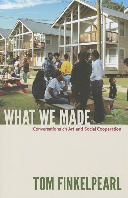 What We Made: Conversations on Art and Social Cooperation, Finkelpearl, Tom