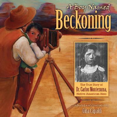 A Boy Named Beckoning: The True Story of Dr. Carlos Montezuma, Native American Hero, Capaldi, Gina