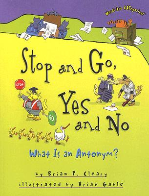 Stop and Go, Yes and No: What Is an Antonym? (Words Are Categorical), Brian P. Cleary