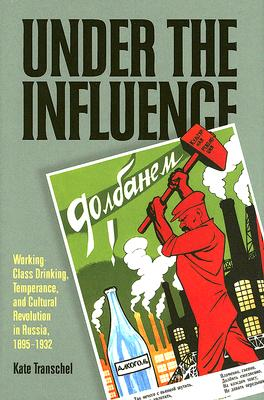 Under the Influence: Working-Class Drinking, Temperance, and Cultural Revolution in Russia, 1895-1932 (Pitt Russian East European), Prof. Kate Transchel