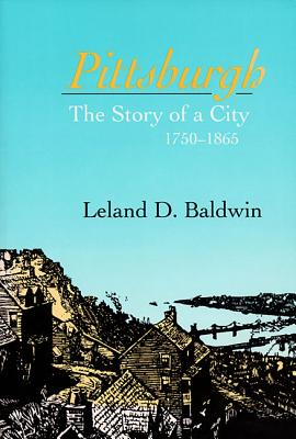 Pittsburgh: The Story of a City, 1750-1865, Baldwin, Leland D.