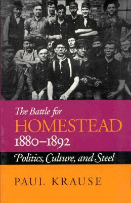 The Battle For Homestead, 1880-1892: Politics, Culture, and Steel (Pittsburgh Series in Social & Labor History), Krause, Paul