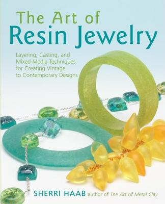 The Art of Resin Jewelry: Layering, Casting, and Mixed Media Techniques for Creating Vintage to Contemporary Designs, Haab, Sherri