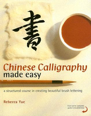 Chinese Calligraphy Made Easy: A Structured Course in Creating Beautiful Brush Lettering, Yue, Rebecca