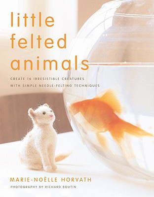 Image for Little Felted Animals: Create 16 Irresistible Creatures with Simple Needle-Felting Techniques
