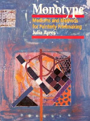 Image for Monotype: Mediums and Methods for Painterly Printmaking
