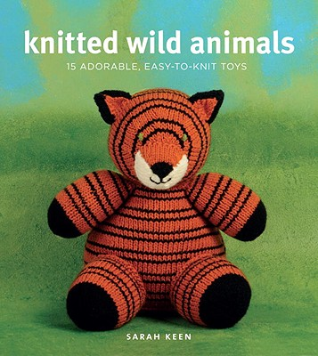 Knitted Wild Animals: 15 Adorable, Easy-to-Knit Toys, Sarah Keen