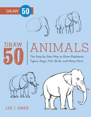 Draw 50 Animals: The Step-by-Step Way to Draw Elephants, Tigers, Dogs, Fish, Birds, and Many More..., Ames, Lee J.