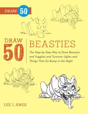 Draw 50 Beasties: The Step-by-Step Way to Draw 50 Beasties and Yugglies and Turnover Uglies and Things That Go Bump in the Night, Lee J. Ames