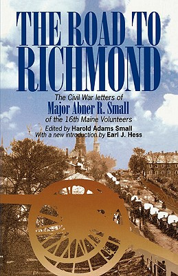 The Road to Richmond: The Civil War Letters of Major Abner R. Small of the 16th Maine Volunteers. (The North's Civil War), Small, Harold A.