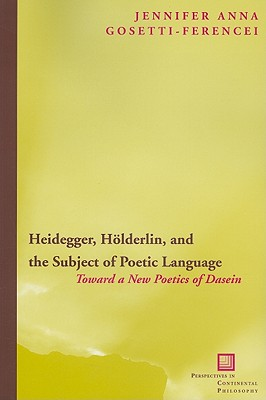 Heidegger, H�lderlin, and the Subject of Poetic Language: Toward a New Poetics of Dasein (Perspectives in Continental Philosophy), Gosetti-Ferencei, Jennifer Anna