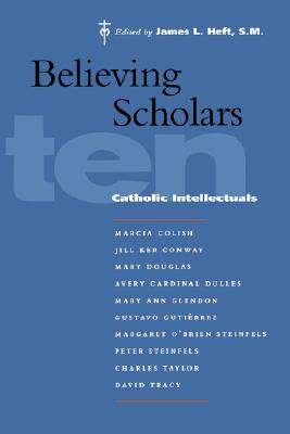 Believing Scholars: Ten Catholic Intellectuals, James L. Heft