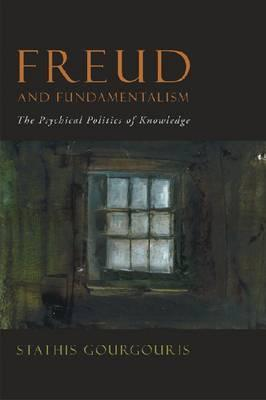 Freud and Fundamentalism: The Psychical Politics of Knowledge