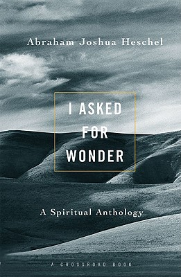 I Asked for Wonder : A Spiritual Anthology, ABRAHAM JOSHUA HESCHEL