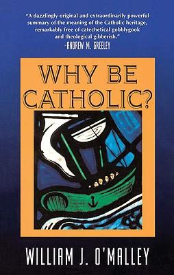 Why Be Catholic?, O'Malley, William J.