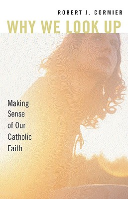 Why We Look Up: Making Sense of Our Catholic Faith, Cormier, Robert J.