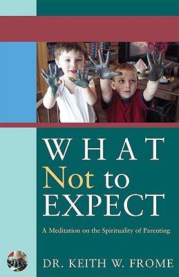 What Not to Expect: A Meditation on the Spirituality of Parenting, Frome, Keith W.