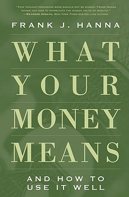 What Your Money Means: And How to Use It Well, Frank J. Hanna