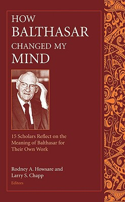 How Balthasar Changed My Mind: 15 Scholars Reflect on the Meaning of Balthasar for Their Own Work, RODNEY A. HOWSARE, PH. D., LARRY S. CHAPP, PH. D.