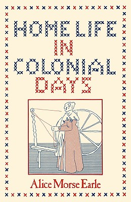 Home Life in Colonial Days, Alice Morse Earle