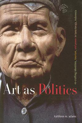 Art as Politics: Re-Crafting Identities, Tourism, and Power in Tana Toraja, Indonesia (Southeast Asia: Politics, Meaning, and Memory), Adams, Kathleen M.
