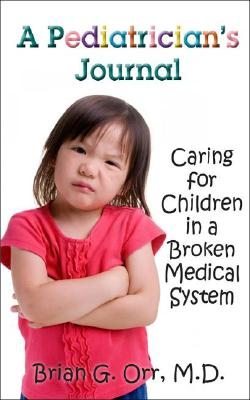 A Pediatrician's Journal: Caring for children in a broken medical system, Orr, Dr. Brian G.