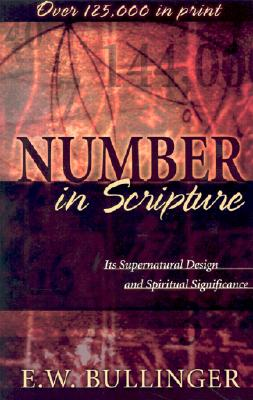 Number in Scripture: Its Supernatural Design and Spiritual Significance, Ethelbert W. Bullinger