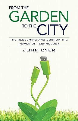 From the Garden to the City: The Redeeming and Corrupting Power of Technology, John Dyer