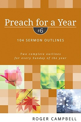 Preach for a Year: 104 Sermon Outlines (Preach for a Year Series), Roger Campbell
