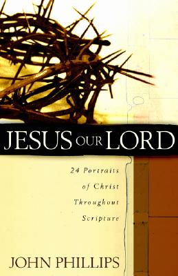 Jesus Our Lord: 24 Portraits of Christ Throughout Scripture, John Phillips