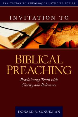 Invitation to Biblical Preaching: Proclaiming Truth with Clarity and Relevance (Invitation to Theological Studies Series), Donald Sunukjian