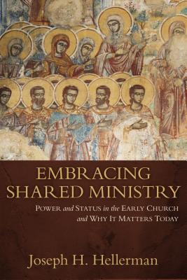 Image for Embracing Shared Ministry: Power and Status in the Early Church and Why It Matters Today